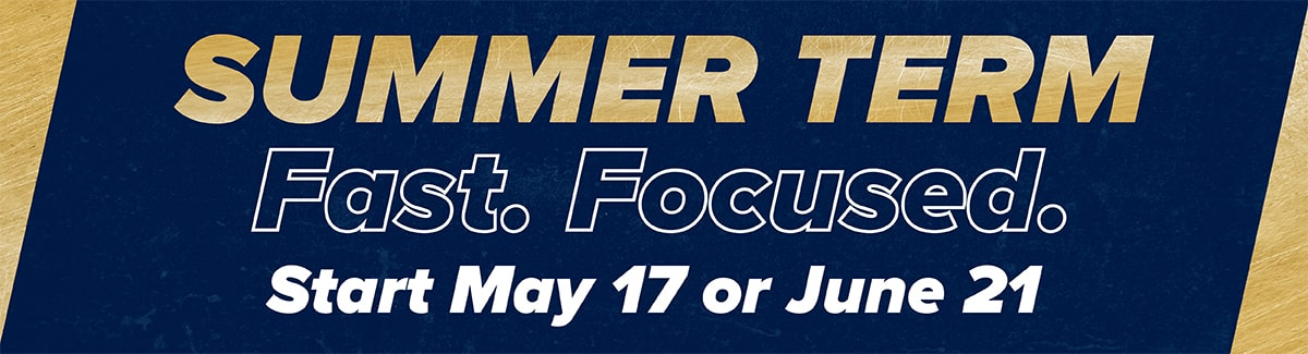 Summer Term Fast. Focused. Start May seventeenth or June twenty-first